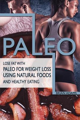 Paleo : Lose Fat with Paleo for Weight Loss Using Natural Foods and Healthy Eating – Brian Adams