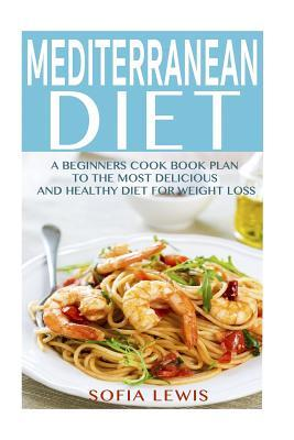 Mediterranean Diet : A Beginners Cook Book Plan to the Most Delicious and Healthy Diet for Weight Loss