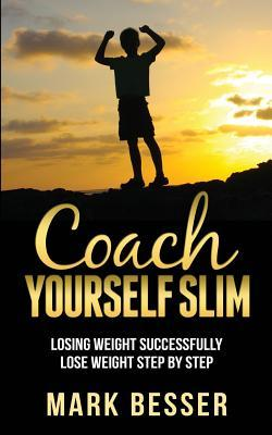 Coach Yourself Slim : Losing Weight Successfully – Lose Weight Step by Step. – Mark Besser