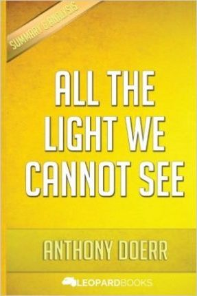 All the Light We Cannot See  A Novel By Anthony Doerr - Unofficial & Independent Summary & Analysis