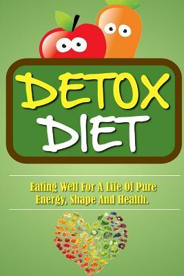 Detox Diet : Eating Well for a Life of Pure Energy, Shape and Health. – Remy Roulier