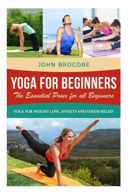 Yoga : Yoga for Beginners: The Essential Poses for All Beginners, with Pictures: Yoga for Weight Loss, Anxiety and Stress Relief