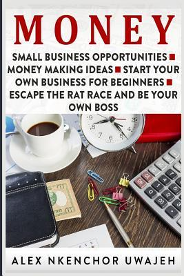 Money: Small Business Opportunities - Money Making Ideas - Start Your Own Business for Beginners - Escape the Rat Race and Be Your Own Boss