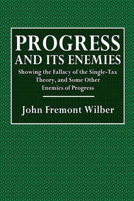 Progress and Its Enemies: Showing the Fallacy of the Single-Tax Theory, and Some Other Enemies of Progress