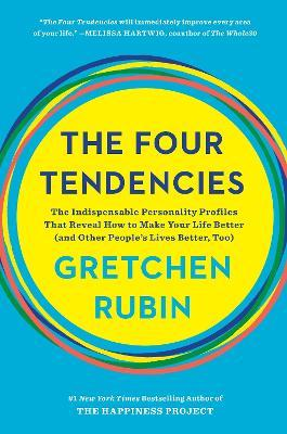 Four Tendencies : The Indispensable Personality Profiles That Reveal How to Make Your Life Better (and Other People's Lives Better, Too)