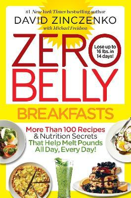 Zero Belly Breakfasts  More Than 100 Recipes & Nutrition Secrets That Help Melt Pounds All Day, Every Day! A Cookbook