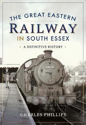 The Great Eastern Railway in South Essex : A Definitive History