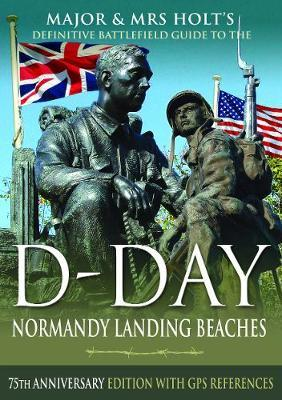 Major & Mrs Holt's Definitive Battlefield Guide to the D-Day Normandy Landing Beaches : 75th Anniversary Edition with GPS References