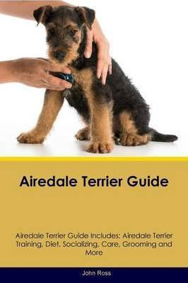 Airedale Terrier Guide Airedale Terrier Guide Includes: Airedale Terrier Training, Diet, Socializing, Care, Grooming, Breeding and More