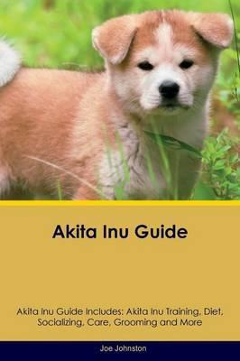 Akita Inu Guide Akita Inu Guide Includes: Akita Inu Training, Diet, Socializing, Care, Grooming, Breeding and More