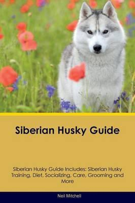 Siberian Husky Guide Siberian Husky Guide Includes: Siberian Husky Training, Diet, Socializing, Care, Grooming, Breeding and More