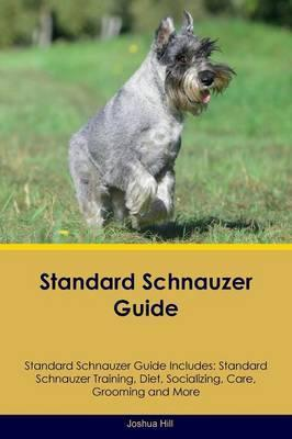 Standard Schnauzer Guide Standard Schnauzer Guide Includes : Standard Schnauzer Training, Diet, Socializing, Care, Grooming, Breeding and More