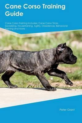 Cane Corso Training Guide Cane Corso Training Includes  Cane Corso Tricks, Socializing, Housetraining, Agility, Obedience, Behavioral Training and More