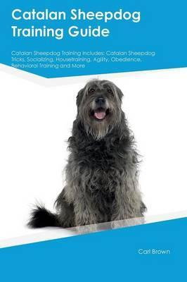 Catalan Sheepdog Training Guide Catalan Sheepdog Training Includes: Catalan Sheepdog Tricks, Socializing, Housetraining, Agility, Obedience, Behavioral Training and More