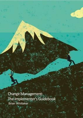 Change Management: The Implementer's Guidebook 2016