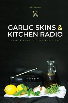 Garlic Skins and Kitchen Radio 12 Months of Cooking and Tunes