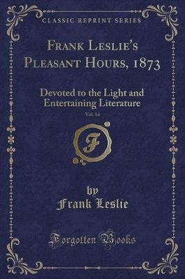 Frank Leslie's Pleasant Hours, 1873, Vol. 14  Devoted to the Light and Entertaining Literature (Classic Reprint)