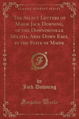 The Select Letters of Major Jack Downing, of the Downingville Militia, Away Down East, in the State of Maine (Classic Reprint)