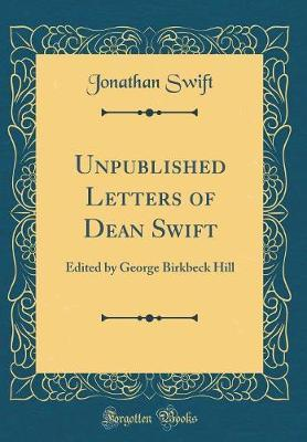Unpublished Letters of Dean Swift  Edited by George Birkbeck Hill (Classic Reprint)
