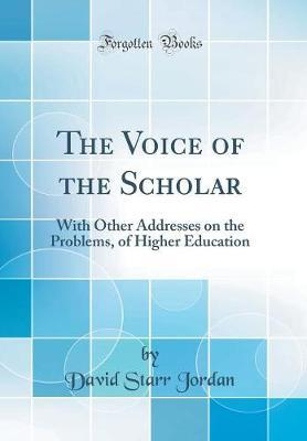 The Voice of the Scholar : With Other Addresses on the Problems, of Higher Education (Classic Reprint)