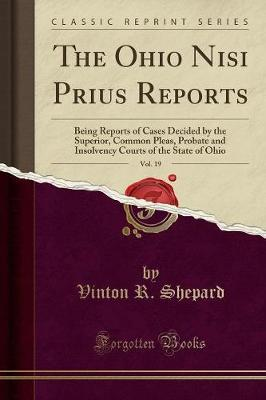 The Ohio Nisi Prius Reports, Vol. 19  Being Reports of Cases Decided by the Superior, Common Pleas, Probate and Insolvency Courts of the State of Ohio (Classic Reprint)