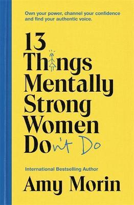 13 Things Mentally Strong Women Don't Do : Own Your Power, Channel Your Confidence, and Find Your Authentic Voice