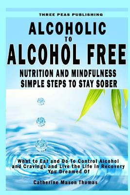 Alcoholic to Alcohol Free - Nutrition and Mindfulness Steps to Stay Sober