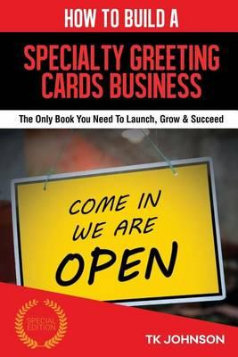 How to Build a Specialty Greeting Cards Business (Special Edition)  The Only Book You Need to Launch, Grow & Succeed