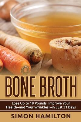 Bone Broth : Lose Up to 18 Pounds, Reverse Wrinkles and Improve Your Health in Just 3 Weeks – Simon Hamilton