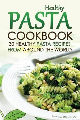 Healthy Pasta Cookbook  30 Healthy Pasta Recipes from Around the World