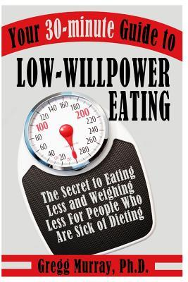Your 30-Minute Guide to Low-Willpower Eating : The Secret to Eating Less and Weighing Less for People Who Are Sick of Dieting