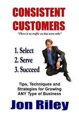 Consistent Customers  Tips, Techniques and Strategies for Growing Any Business Even in the Toughest Economies