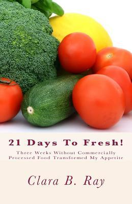 21 Days to Fresh! : Three Weeks Without Commercially Processed Food Transformed My Appetite – Clara B Ray