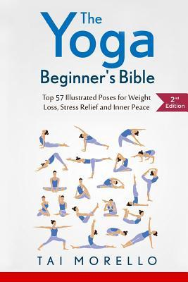 The Yoga Beginner's Bible : Top 63 Illustrated Poses for Weight Loss, Stress Relief and Inner Peace