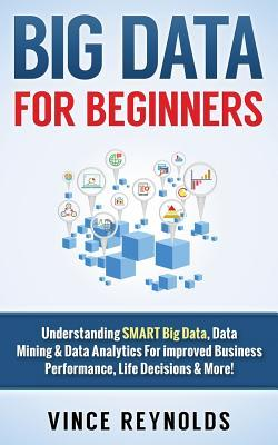 Big Data for Beginners  Understanding Smart Big Data, Data Mining & Data Analytics for Improved Business Performance, Life Decisions & More!