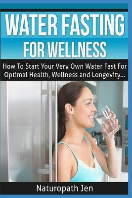 Water Fasting for Wellness  How to Start Your Very Own Water Fast for Optimal Health, Wellness and Longevity