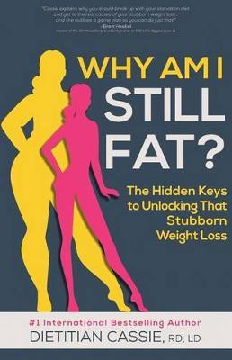 Why Am I Still Fat? : The Hidden Keys to Unlocking That Stubborn Weight Loss