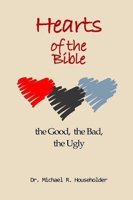 Hearts of the Bible, the Good, the Bad, the Ugly  Devotions of All the Hearts in the Bible