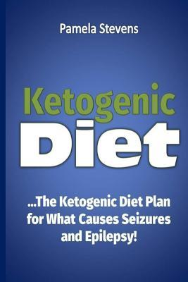 Ketogenic Diet : The Ketogenic Diet Plan for What Causes Seizures and Epilepsy! – Pamela Stevens