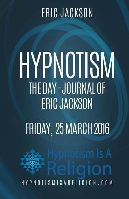Hypnotism the Day-Journal of Eric Jackson Friday, 25 March 2016