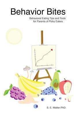 Behavior Bites : Behavioral Eating Tips and Tools for Parents of Picky Eaters – S E Walter Ph D
