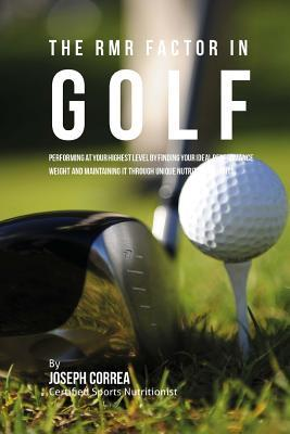 The Rmr Factor in Golf  Performing at Your Highest Level by Finding Your Ideal Performance Weight and Maintaining It Through Unique Nutritional Habits