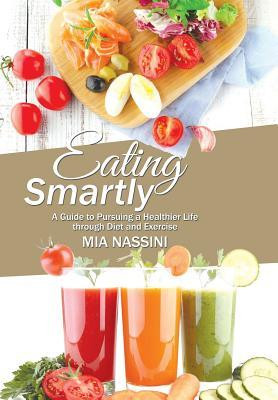 Eating Smartly : A Guide to Pursuing a Healthier Life Through Diet and Exercise – Mia Nassini