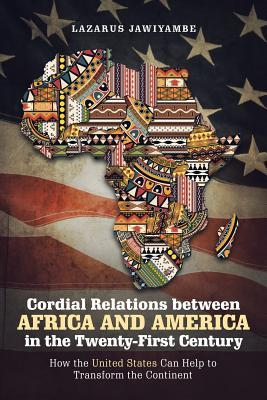 Cordial Relations Between Africa and America in the Twenty-First Century : How the United States Can Help to Transform the Continent