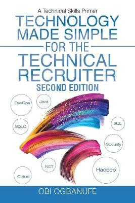 Technology Made Simple for the Technical Recruiter, Second Edition : A Technical Skills Primer