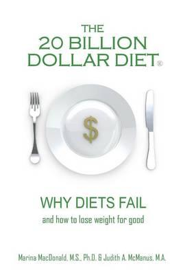 The 20 Billion Dollar Diet (R) : Why Diets Fail and How to Lose Weight for Good – Marina M S Ph D MacDonald