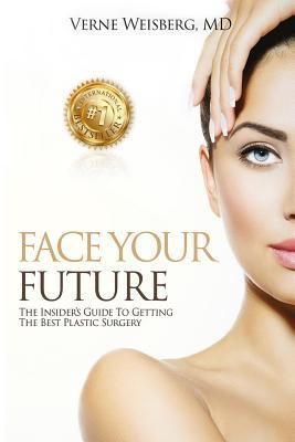 Face Your Future: The Insiders Guide to Getting the Best Plastic Surgery