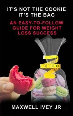 It's Not the Cookie, It's the Bag : An Easy-To-Follow Guide for Weight Loss Success