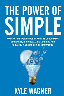 The Power of Simple  Transform Your School by Conquering Standards, Individualizing Learning and Creating a Community of Innovators