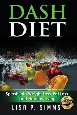 Dash Diet : Splash Into Weight Loss, Fat Loss, and Healthy Living – Lisa P Simms